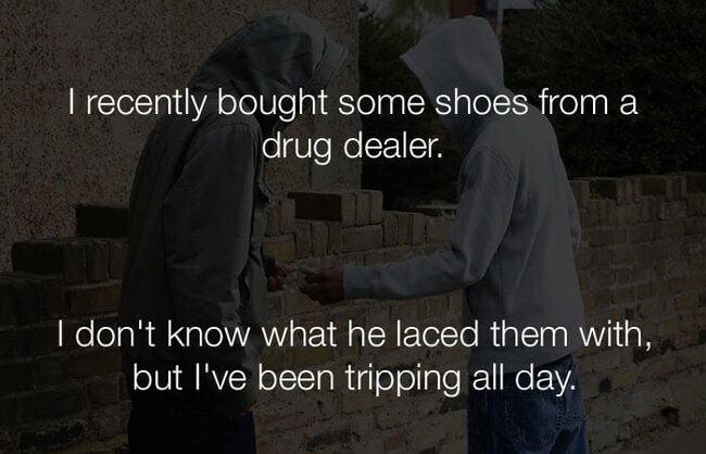 stupid lol jokes - i recently bought some shows from a drug dealer 22