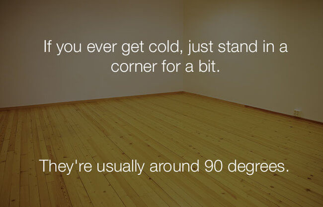 stupid lol jokes - if you ever get cold, just stand in a corner 21