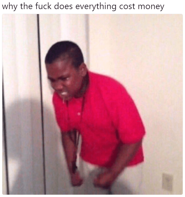 why does everything gotta cost money meme